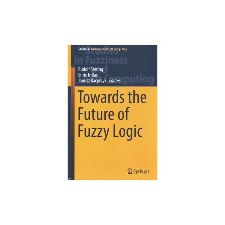 Towards the Future of Fuzzy Logic ( Studies in Fuzziness and Soft Computing) (Hardcover)