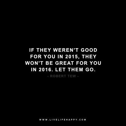 If they weren't good for you in 2015, they won't be great for you in 2016. Let them go. -robert tew