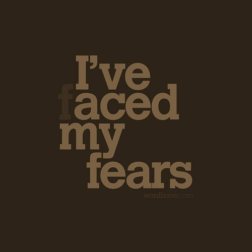 my ultimate goal. everything comes back to fear and you can't live your life in fear