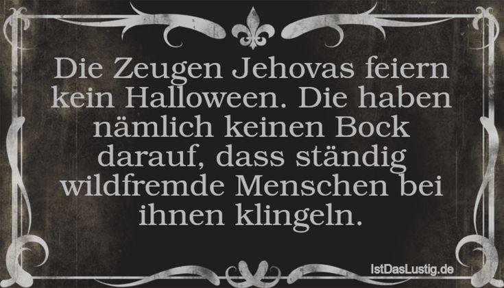 Die Zeugen Jehovas feiern kein Halloween. Die haben nämlich keinen Bock darauf, dass ständig wildfremde Menschen bei ihnen klingeln. ... gefunden auf https://www.istdaslustig.de/spruch/3330 #lustig #sprüche #fun #spass