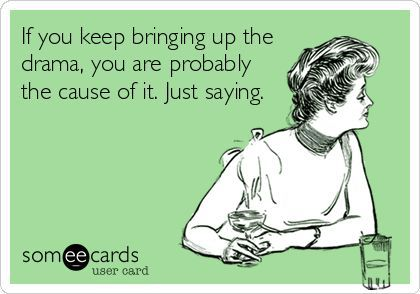 Funny Reminders Ecard: If you keep bringing up the drama, you are probably the cause of it. Just saying. | See more about drama queens, dramas and people.