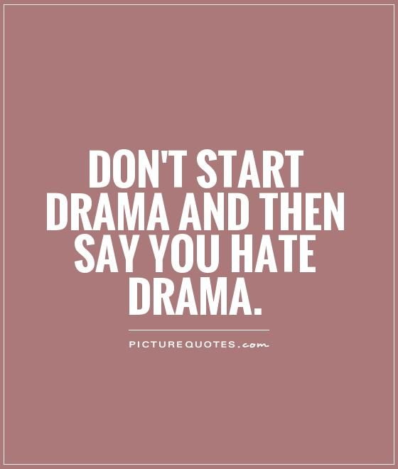 Drama Quotes No Drama Quotes | Don't start drama and then say you hate drama  Drama Quotes