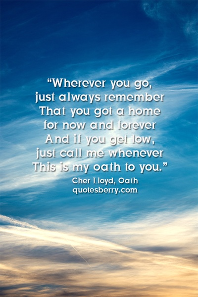 """""""Wherever you go, just always remember That you got a home for now and forever And if you get low, just call me whenever This is my oath to you."""" - Cher Lloyd, Oath  #quotes"""