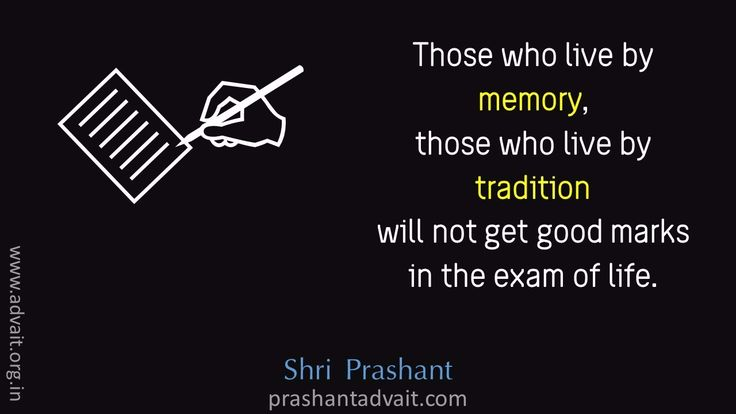 Those who live by memory, those who live by tradition will not get good marks in the exam of life. ~ Shri Prashant #ShriPrashant #Advait #life #exam # tradition Read at:- prashantadvait.com Watch at:- www.youtube.com/c/ShriPrashant Website:- www.advait.org.in Facebook:- www.facebook.com/prashant.advait LinkedIn:- www.linkedin.com/in/prashantadvait Twitter:- https://twitter.com/Prashant_Advait