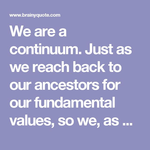 We are a continuum. Just as we reach back to our ancestors for our fundamental values, so we, as guardians of that legacy, must reach ahead to our children and their children. And we do so with a sense of sacredness in that reaching. - Paul Tsongas at BrainyQuote