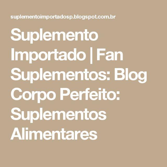 Suplemento Importado | Fan Suplementos: Blog Corpo Perfeito: Suplementos Alimentares