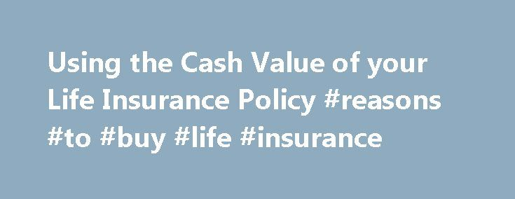 Using the Cash Value of your Life Insurance Policy #reasons #to #buy #life #insurance http://education.nef2.com/using-the-cash-value-of-your-life-insurance-policy-reasons-to-buy-life-insurance/ # Cash Value and Life Insurance: How to Pull Money Out of Your Policy While term life insurance doesn t build cash value, other types of life insurance work differently. Whole life insurance, which is also called permanent life insurance, for example, offers a death benefit but also builds cash value…