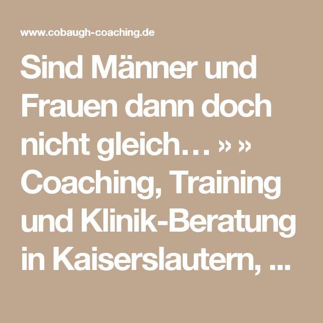 Sind Männer und Frauen dann doch nicht gleich… »  » Coaching, Training und Klinik-Beratung in Kaiserslautern, Wiesbaden, Frankfurt, Rhein-Main und bundesweit