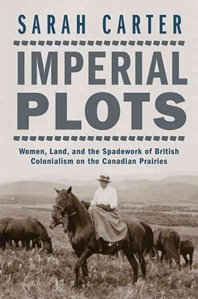 Imperial Plots: Women, Land, and the Spadework of British Colonialism on the Canadian Prairies
