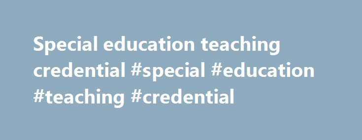 Special education teaching credential #special #education #teaching #credential http://malawi.nef2.com/special-education-teaching-credential-special-education-teaching-credential/  # Teaching Credential Admissions Prepare to Teach by Earning a Non-Degree Teaching Credential or M.Ed. With Teaching Emphasis At almost any point in your career, you can enter the UCR Graduate School of Education and add a teaching credential to your résumé. Choose either the post-baccalaureate teacher…