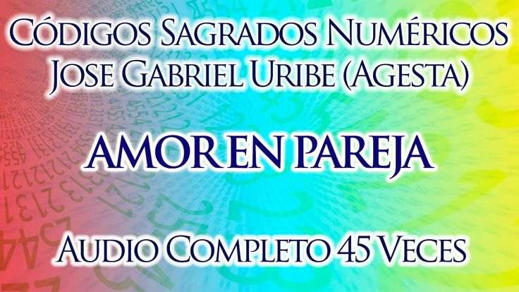 CODIGOS NUMERICOS SAGRADOS JOSE GABRIEL URIBE (AGESTA) PARA AMOR EN PARE...