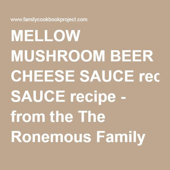 MELLOW MUSHROOM BEER CHEESE SAUCE recipe - from the The Ronemous Family Cookbook Project Family Cookbook