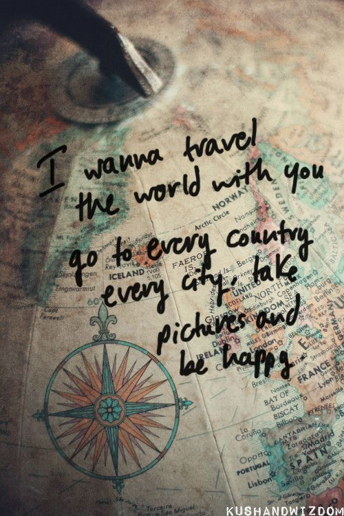 I wanna travel the world with you, go to every country, every city, take pictures, and be happy.