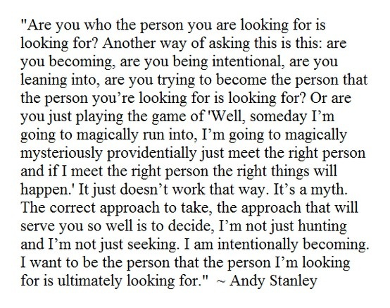Andy Stanley - I love this so much. And it isn't advocating changing yourself into some perceived idea of what the person you're fixated on wants. Simply become the best version of yourself and you will be ready for the best version of what you're looking for in somebody else whenever he/she comes along. ♥
