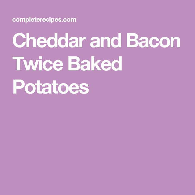 Cheddar and Bacon Twice Baked Potatoes