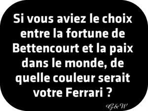 Si vous aviez le choix entre la fortune de Bettencourt et la paix dans le monde, de quelle couleur serait votre Ferrari ?