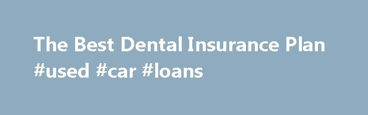The Best Dental Insurance Plan #used #car #loans http://insurance.remmont.com/the-best-dental-insurance-plan-used-car-loans/  #best dental insurance # The Best Dental Insurance Plan Other People Are Reading Types Of Dental Coverage Decide what what you want covered. Care breaks down into three categories: Preventive and diagnostic dental care includes all means used to prevent dental problems, such as regular cleanings and checkups. Almost all dental insurance plans will cover […]The post…