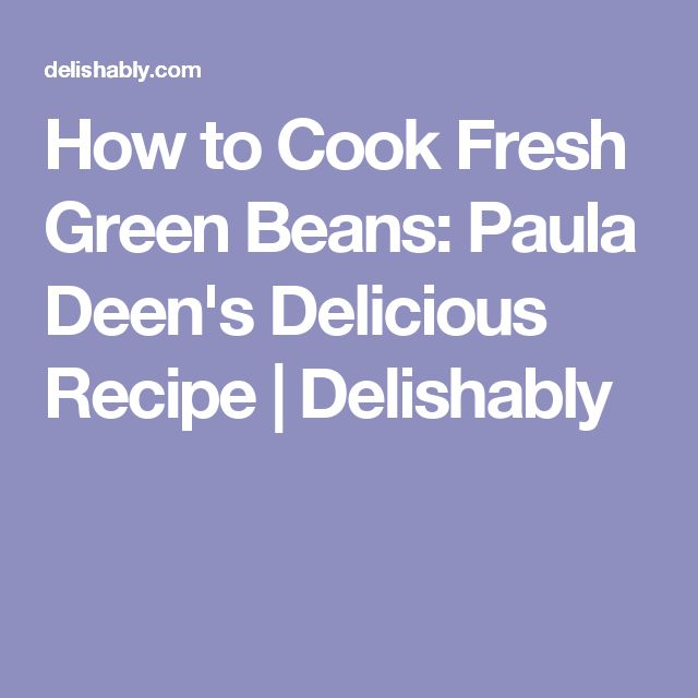 How to Cook Fresh Green Beans: Paula Deen's Delicious Recipe | Delishably