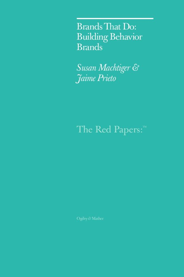 The Red Papers:  TM  Ogilvy & Mather  Brands That Do:  Building Behavior  Brands  Susan Machtiger &  Jaime Prieto
