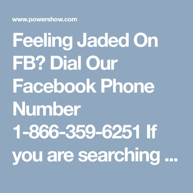 Feeling Jaded On FB? Dial Our Facebook Phone Number 1-866-359-6251If you are searching ways to protect your Facebook account, then my dear you are absolutely at right place. You need to call and make connection with technical geeks by calling at our Facebook Phone Number 1-866-359-6251. Here, you don't need to pay a single amount of money. For more information: - http://www.mailsupportnumber.com/facebook-technical-support-number.html
