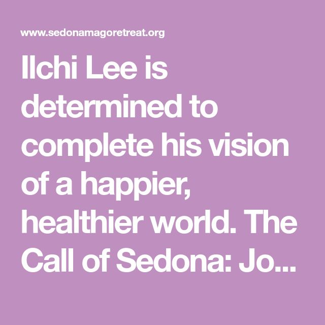 Ilchi Lee is determined to complete his vision of a happier, healthier world. The Call of Sedona: Journey of the Heart and over 40 published books.