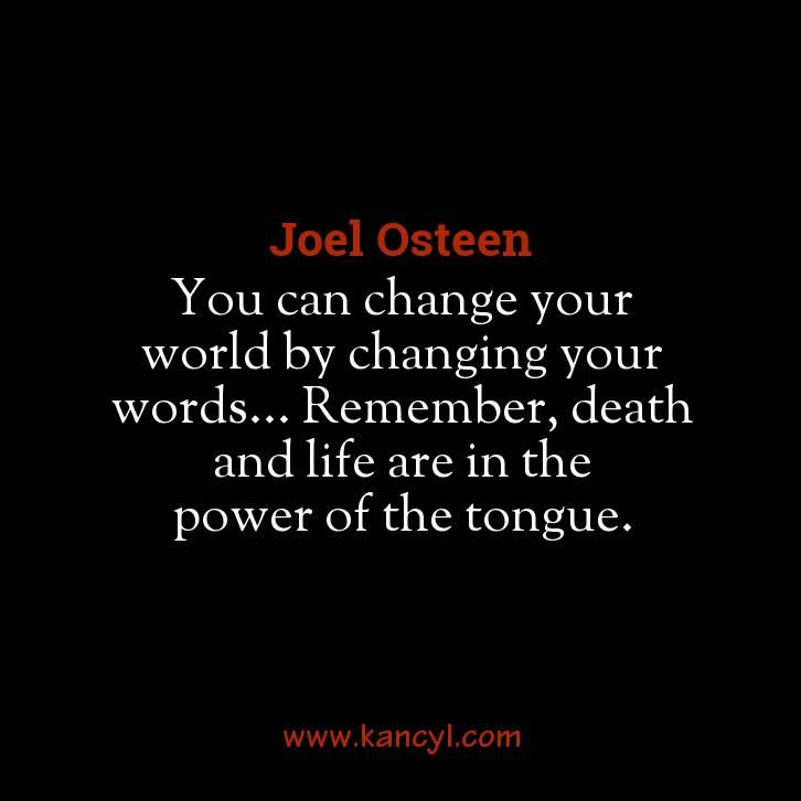 """""""You can change your world by changing your words... Remember, death and life are in the power of the tongue."""", Joel Osteen"""