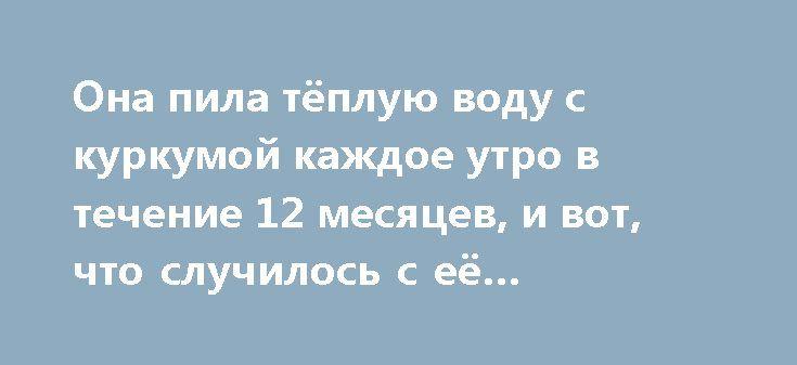 Она пила тёплую воду с куркумой каждое утро в течение 12 месяцев, и вот, что случилось с её организмом! http://bigl1fe.ru/2017/02/27/ona-pila-tyopluyu-vodu-s-kurkumoj-kazhdoe-utro-v-techenie-12-mesyatsev-i-vot-chto-sluchilos-s-eyo-organizmom/