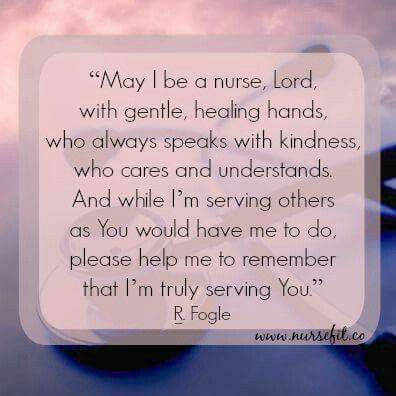 "Nurses Prayer ""May I be a nurse, Lord, with gentle, healing hands, who always speaks with kindness, who cares and understands. And while I'm serving others as You would have me do, please help me remember that I'm truly serving You."" R. Fogle"