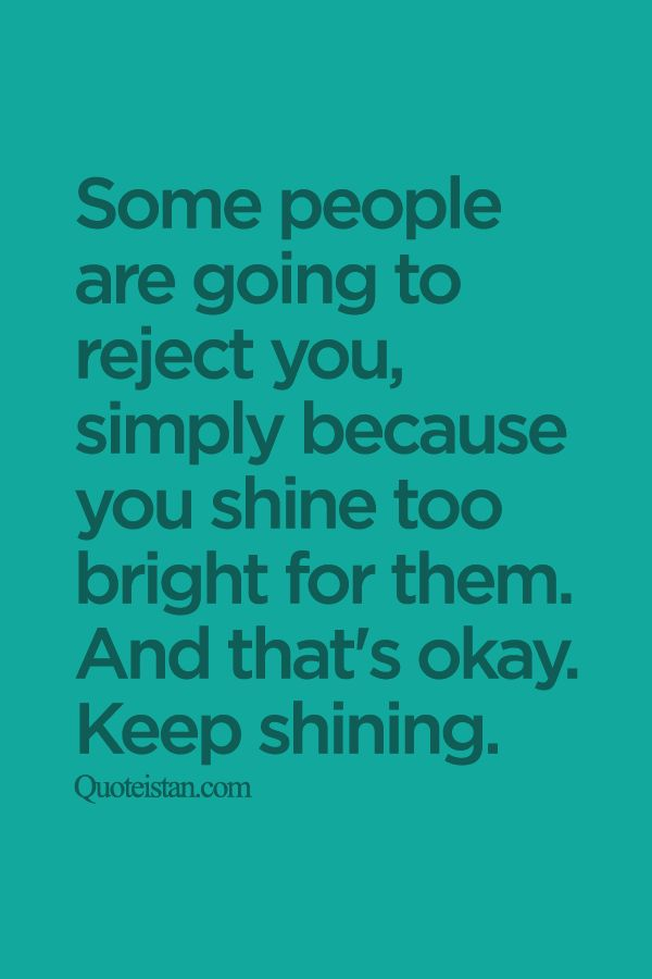 Some people are going to #reject you simply because you shine too bright for them. And that's okay. Keep shining. http://www.quoteistan.com/2015/09/some-people-are-going-to-reject-you.html