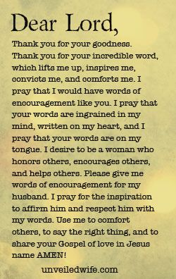 Prayer Of The Day – Words Of Encouragement --- Dear Lord, Thank you for your goodness. Thank you for your incredible word, which lifts me up, inspires me, convicts me, and comforts me. I pray that I would have words of encouragement like you. I pray that your words are ingrained in my mind%2… Read More Here http://unveiledwife.com/prayer-of-the-day-words-of-encouragement/ - Marriage, Love