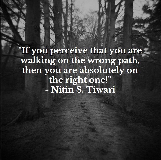 """If you perceive that you are walking on the wrong path, then you are absolutely on the right one!"""