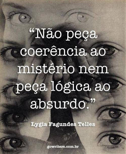 """""""Não peça coerência ao mistério nem peça lógica ao absurdo."""" - Lygia Fagundes Telles"""