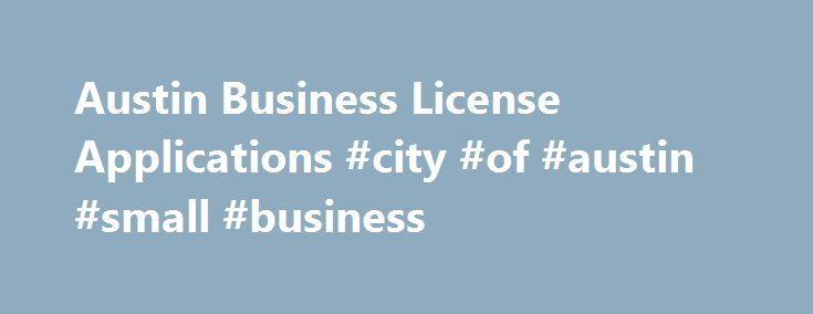 Austin Business License Applications #city #of #austin #small #business http://corpus-christi.nef2.com/austin-business-license-applications-city-of-austin-small-business/  # Apply For A Business License Austin, Texas Is a business license required in Austin, TX? Only a small portion of business owners are mandated to obtain a business license in Austin, Texas. A business license is only required for those who: Operate taxi or transportation services Liquor services Adult entertainment…
