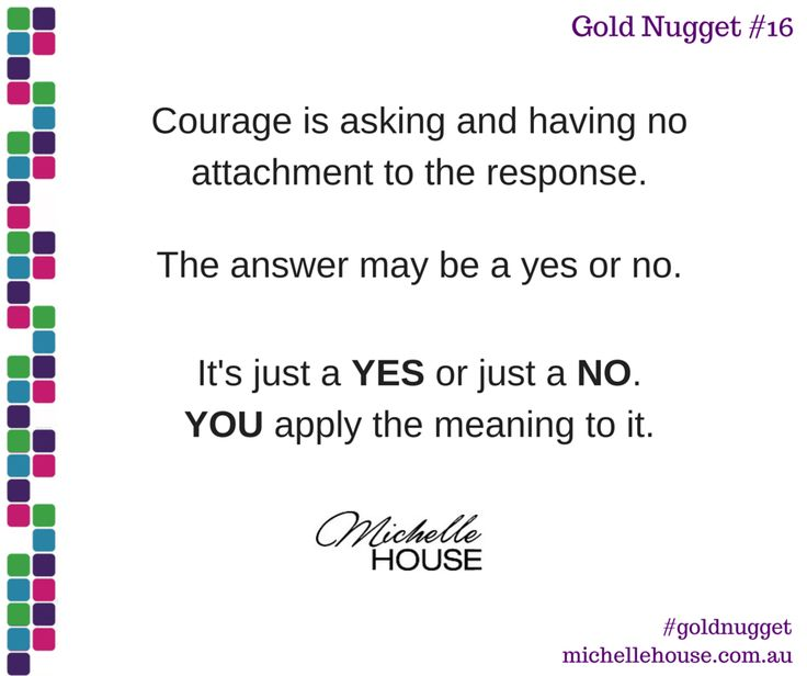 Courage is asking and having no attachment to the response. The answer may be a yes or no. It's just a YES or just a NO. You apply the meaning to it.