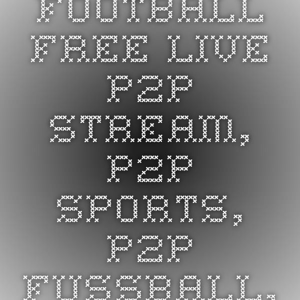 P2P Football - Free live p2p stream, p2p sports, p2p fussball, p2p calcio