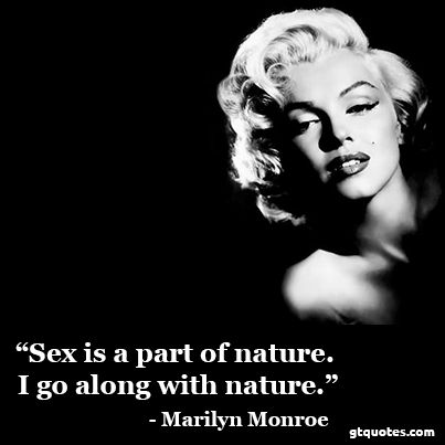 """""""Sex is a part of nature. I go along with nature."""" - Marilyn Monroe"""