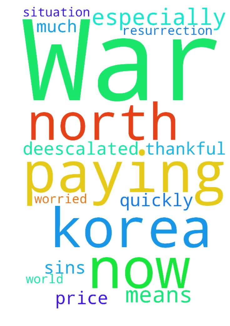 War -  Jesus thank you so much for paying the price for our sins and so thankful for the Resurrection and what it means. Worried now about the world being at war, especially with North Korea. Please let the situation be deescalated very quickly. Thank you, Amen.  Posted at: https://prayerrequest.com/t/CD9 #pray #prayer #request #prayerrequest