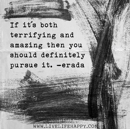 If it's both terrifying and amazing then you should definitely pursue it. -Erada by deeplifequotes, via Flickr