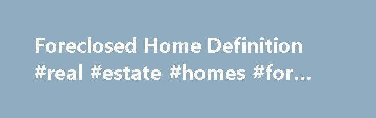 Foreclosed Home Definition #real #estate #homes #for #sale http://property.remmont.com/foreclosed-home-definition-real-estate-homes-for-sale/  Definition of Foreclosed Home A foreclosed home is one in which the owner is unable to make his mortgage loan payments and the bank repossessed the home. These homes are usually not for sale until the entire foreclosure process is complete and the bank lists the home in the local Multiple Listing Service (MLS.) The