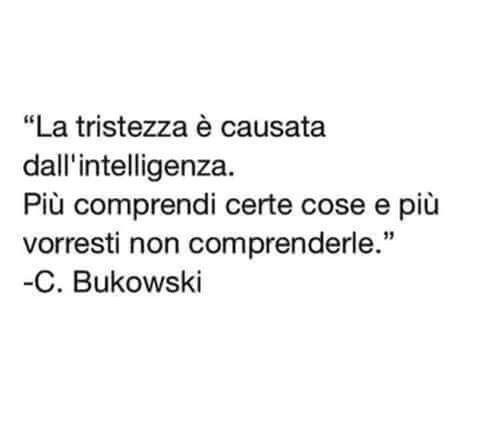 La tristezza è causata dall'intelligenza... C. Bukowski