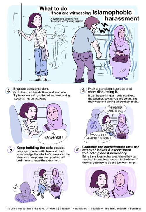 This bystander's guide to Islamophobic harassment was created by a young illustrator and filmmaker who works in Paris and goes by Maeril. She made versions in both French and English. Ladies, feminism includes our Islamic sisters and we must protect them from racial harassment as quickly as we would move to protect any other woman being harassed for wearing shorts.