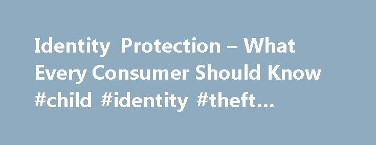 Identity Protection – What Every Consumer Should Know #child #identity #theft #protection http://solomon-islands.remmont.com/identity-protection-what-every-consumer-should-know-child-identity-theft-protection/  # Identity Protection – What Every Consumer Should Know Identity theft is a growing crime that continues to plague millions of Americans every year with losses estimated at the billions of dollars. Identity theft is not new. Hijacking a person s identity in the past was done by using…