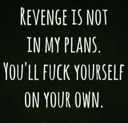 Why isn't revenge in my plans for you? Well,....You're simply a natural born fuck-up. All I have to do is watch the show. ♠️