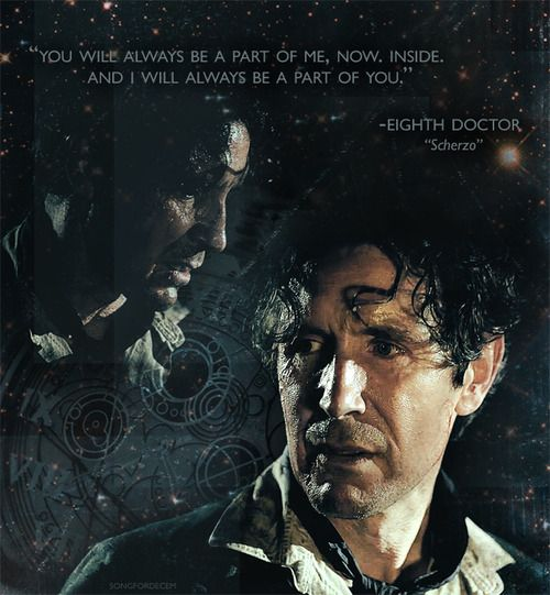 """""""You will always be a part of me,now. Inside. And I will always be a part of you"""" - Eighth Doctor """"Scherzo"""" Sources: Caps (x) 