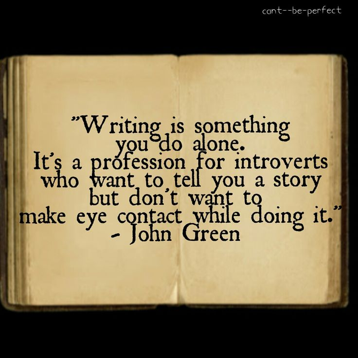 """Writing is something you do alone. It's a profession for introverts who want to tell you a story but don't want to make eye contact while doing it."" John Green"