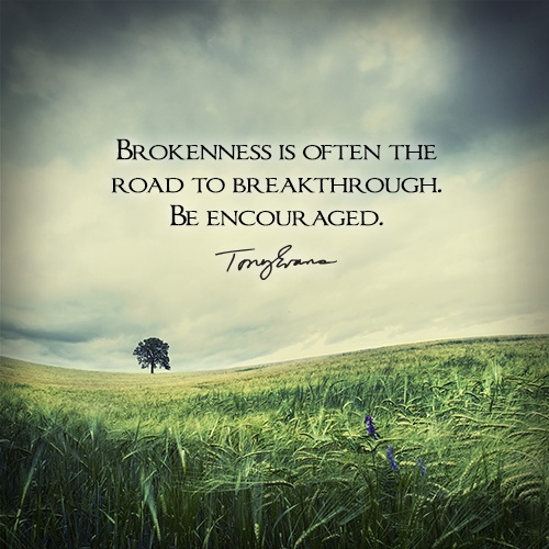 Brokenness is often the road to breakthrough. Be ...