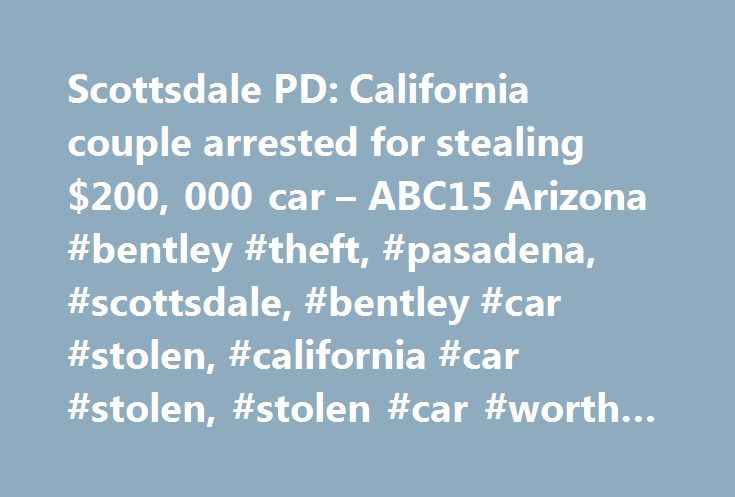 Scottsdale PD: California couple arrested for stealing $200, 000 car – ABC15 Arizona #bentley #theft, #pasadena, #scottsdale, #bentley #car #stolen, #california #car #stolen, #stolen #car #worth #200,000, # http://furniture.nef2.com/scottsdale-pd-california-couple-arrested-for-stealing-200-000-car-abc15-arizona-bentley-theft-pasadena-scottsdale-bentley-car-stolen-california-car-stolen-stolen-car-worth-200/  # Wind Advisory issued June 10 at 3:23AM MST expiring June 11 at 7:00PM MST in effect…