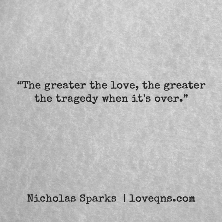 """The greater the love, the greater the tragedy when it's over."" – Nicholas Sparks * loveqns, loveqns.com, quote, quotes, story, passion, love, desire, lust, romance, romanticism, heartbreak, heartbroken, longing, devotion, poetry, paramour, amour, * pinterest.com/ranatasuzuki"