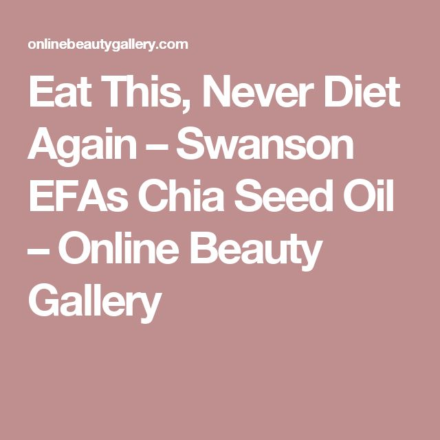 Eat This, Never Diet Again – Swanson EFAs Chia Seed Oil – Online Beauty Gallery