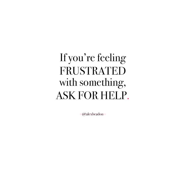 """""""If you're feeling FRUSTRATED with something. ASK FOR HELP."""" - Alex Beadon"""